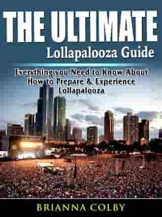 The Ultimate Lollapalooza Guide: Everything you Need to Know About How to Prepare & Experience Lollapalooza by Brianna Colby