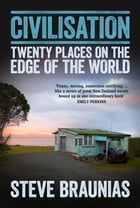 Civilisation: Twenty Places on the Edge of the World by Steve Braunias