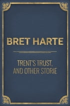 Trent's Trust, and Other Storie by Bret Harte