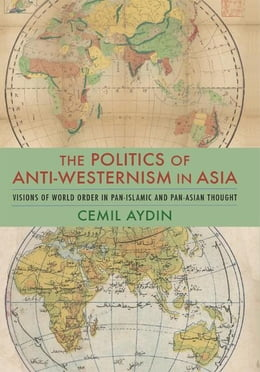 Book The Politics of Anti-Westernism in Asia: Visions of World Order in Pan-Islamic and Pan-Asian Thought by Cemil Aydin
