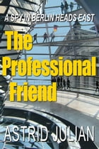 The Professional Friend: A Spy in Berlin Heads East by Astrid Julian