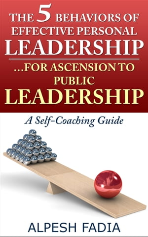 The 5 Behaviors of Effective Personal Leadership… For Ascension to Public Leadership: A Self-Coaching Guide by Alpesh Fadia