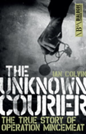 The Unknown Courier The True Story of Operation Mincemeat