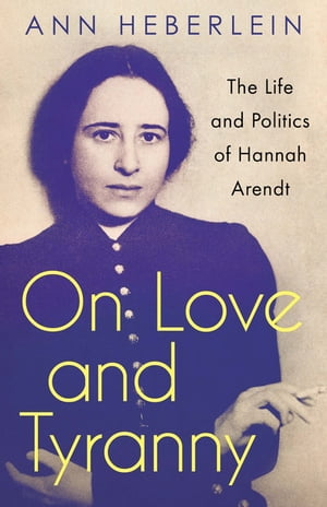 On Love and Tyranny: The Life and Politics of Hannah Arendt