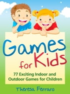 Games for Kids: 77 Exciting Indoor and Outdoor Games for Children Ages 5 and Up! by Theresa Ferraro