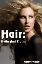 Hair: Myths and Truths: Hair: Myths and Truths by Martha Vincent