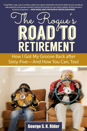 The Rogue's Road to Retirement How I Got My Groove Back after Sixty-Five-And How You Can,  Too!