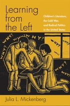 Learning from the Left: Children's Literature, the Cold War, and Radical Politics in the United States by Julia L. Mickenberg