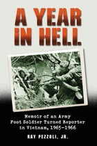 A Year in Hell: Memoir of an Army Foot Soldier Turned Reporter in Vietnam, 1965–1966 by Ray Pezzoli