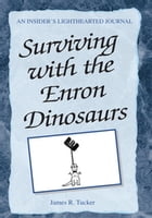 Surviving with the Enron Dinosaurs: An Insider's Lighthearted Journal by James R. Tucker