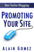 Non-Techie Blogging: Promoting Your Site by Alain Gomez