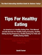Tips On Healthy Eating: As America's #1 Healthy Eating Plan, This Manual Unveils Secrets For Healthy Eating Everyday, Health by David Turner
