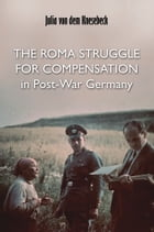The Roma Struggle for Compensation in Post-War Germany by Julia von dem Knesebeck