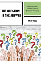 The Question is the Answer: Supporting Student-Generated Queries in Elementary Classrooms by Molly Ness