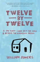 Twelve by Twelve: A One-Room Cabin Off the Grid and Beyond the American Dream by Bill Powers