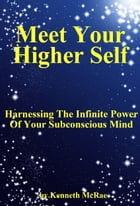 Meet Your Higher Self: Harnessing The Infinite Power Of Your Subconscious Mind