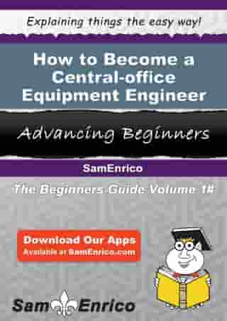 How to Become a Central-office Equipment Engineer: How to Become a Central-office Equipment Engineer by Rosalina Pusey