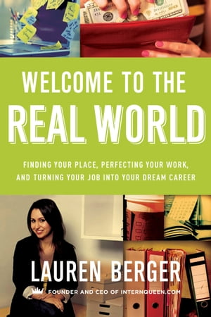 Welcome to the Real World: Finding Your Place, Perfecting Your Work, and Turning Your Job into Your Dream Career by Lauren Berger