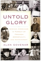 Untold Glory: African Americans in Pursuit of Freedom, Opportunity, and Achievement by Alan Govenar
