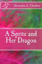 A Sprite and Her Dragon by Alexandra A. Cheshire