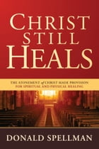 Christ Still Heals: The Atonement of Christ Made Provision for Spiritual and Physical Healing by Donald Spellman