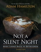 Not a Silent Night Leader Guide: Mary Looks Back to Bethlehem