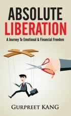 Absolute Liberation: A Journey to Emotional and Financial Freedom by Gurpreet Kang