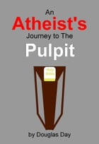 An Atheist's Journey to the Pulpit by Douglas Day
