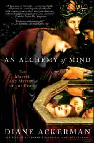 An Alchemy of Mind: The Marvel and Mystery of the Brain by Diane Ackerman