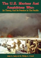 The U.S. Marines And Amphibious War: Its Theory, And Its Practice In The Pacific by Jeter A. Isely