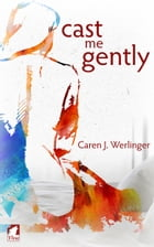 Cast Me Gently by Caren J. Werlinger