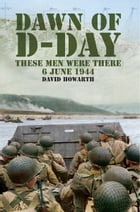 Dawn of D-Day: These Men Were There, 6 June 1944 by David Howarth