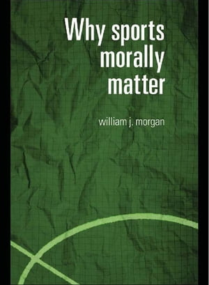 Why Sports Morally Matter by William Morgan