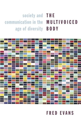 Book The Multivoiced Body: Society and Communication in the Age of Diversity by Fred Evans