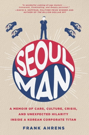 Seoul Man A Memoir of Cars,  Culture,  Crisis,  and Unexpected Hilarity Inside a Korean Corporate Titan