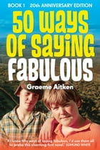 50 Ways of Saying Fabulous: Book 1 20th Anniversary Edition by Graeme Aitken
