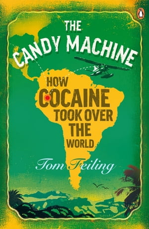 The Candy Machine How Cocaine Took Over the World