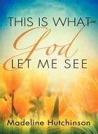This is What God Let Me See by Madeline Hutchinson