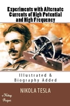 Experiments with Alternate Currents of High Potential and High Frequency: [Illustrated & Biography Added] by Nikola Tesla