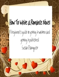 How To Write A Romance Novel: A Beginner's Guide To Getting It Written And Getting It Published