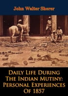Daily Life During The Indian Mutiny: Personal Experiences Of 1857 [Illustrated Edition] by John Walter Sherer