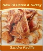 How To Carve A Turkey: A Self-Teaching Guide to How To Carve A Chicken, How To Bake A Turkey, How To Prepare A Turkey and M by Sandra Padilla