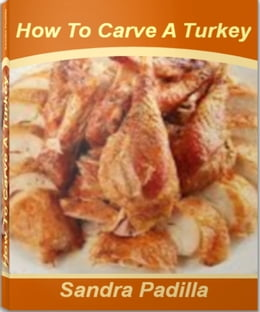 Book How To Carve A Turkey: A Self-Teaching Guide to How To Carve A Chicken, How To Bake A Turkey, How… by Sandra Padilla