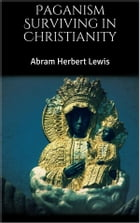 Paganism Surviving in Christianity by Abram Herbert Lewis