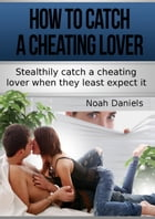 How To Catch A Cheating Lover: Stealthily catch a cheating lover when they least except it by Noah Daniels