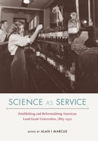 Science as Service: Establishing and Reformulating American Land-Grant Universities, 1865–1930 by Alan I Marcus