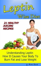 Leptin Wise Diet: 21 Juicing Recipes Understanding Leptin How It Causes Your Body to Burn Fat and Lose Weigh! by Martina Edwards