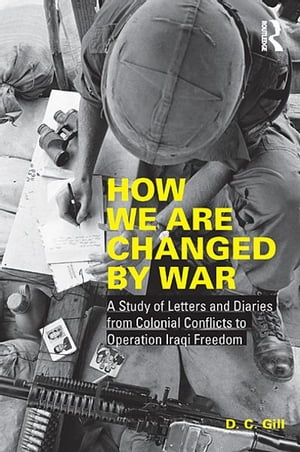 How We Are Changed by War A Study of Letters and Diaries from Colonial Conflicts to Operation Iraqi Freedom