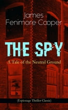 THE SPY - A Tale of the Neutral Ground (Espionage Thriller Classic): Historical Espionage Novel Set in the Time of the American Revolutionary War by James Fenimore Cooper