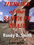 Heroes of the Santa Fe Trail: 1821-1900 by Randy D.  Smith